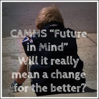 """CAMHS """"Future in Mind""""  Will it really mean a change for the better?"""