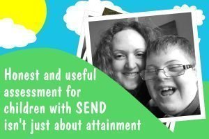 Honest and useful assessment for children with SEND is not just about attainment